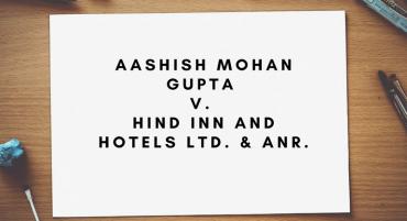 Aashish Mohan Gupta v. Hind Inn and Hotels Ltd. & Anr.